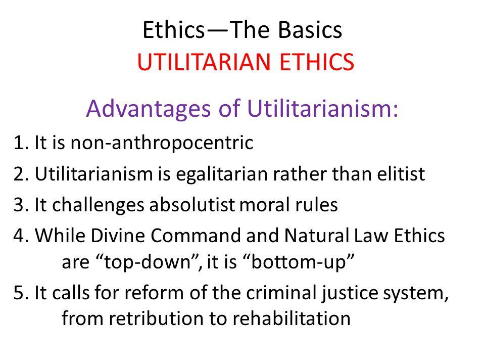 Ethics—The Basics UTILITARIAN ETHICS Advantages of Utilitarianism: 1. It is non-anthropocentric 2. Utilitarianism is egalitarian rather than elitist 3