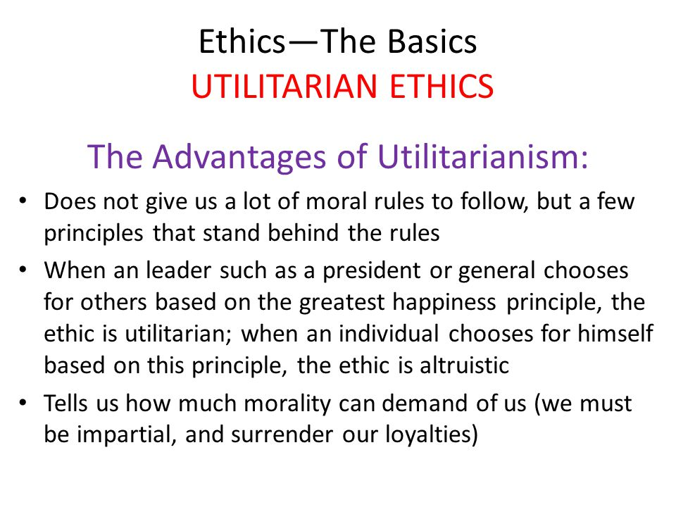 Ethics—The Basics UTILITARIAN ETHICS The Advantages of Utilitarianism: Does not give us a lot of moral rules to follow, but a few principles that stand behind the rules When an leader such as a president or general chooses for others based on the greatest happiness principle, the ethic is utilitarian; when an individual chooses for himself based on this principle, the ethic is altruistic Tells us how much morality can demand of us (we must be impartial, and surrender our loyalties)