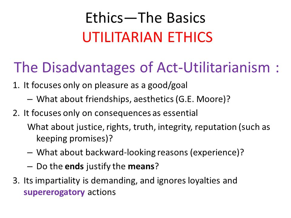 Ethics—The Basics UTILITARIAN ETHICS The Disadvantages of Act-Utilitarianism : 1.It focuses only on pleasure as a good/goal – What about friendships, aesthetics (G.E.