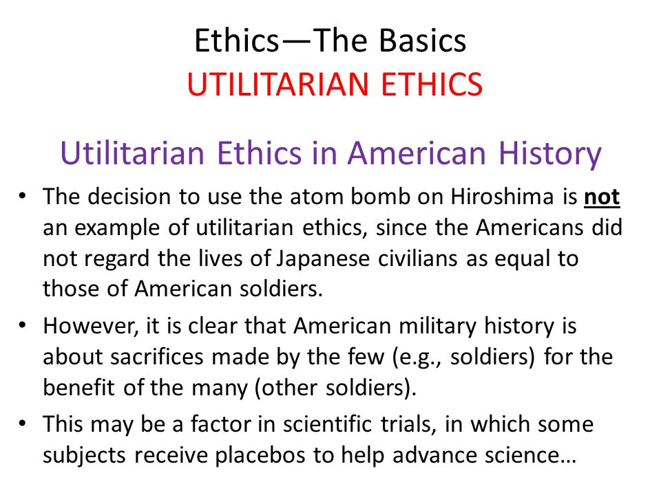 Ethics—The Basics UTILITARIAN ETHICS Utilitarian Ethics in American History The decision to use the atom bomb on Hiroshima is not an example of utilitarian ethics, since the Americans did not regard the lives of Japanese civilians as equal to those of American soldiers.