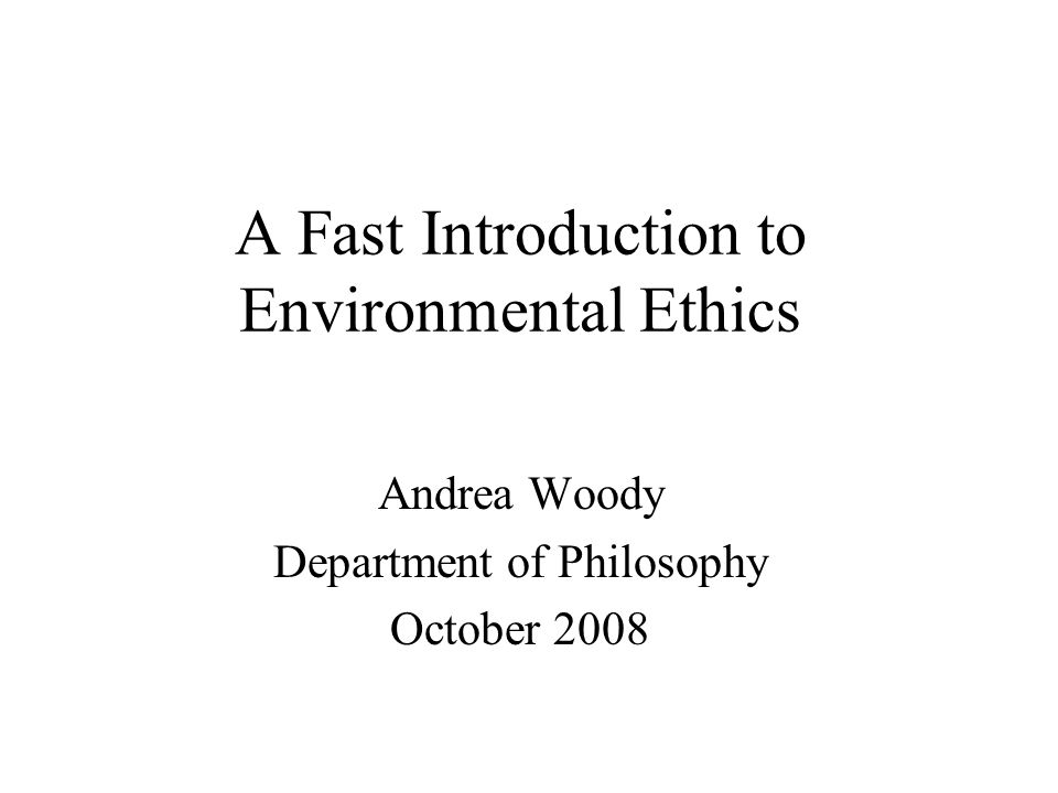 A Fast Introduction to Environmental Ethics Andrea Woody Department of Philosophy October 2008