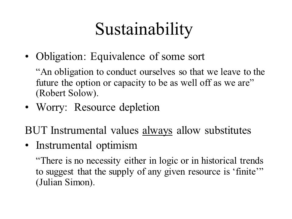Sustainability Obligation: Equivalence of some sort An obligation to conduct ourselves so that we leave to the future the option or capacity to be as well off as we are (Robert Solow).