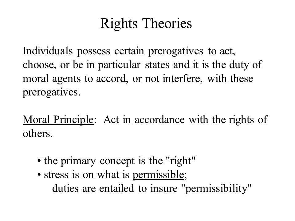 Rights Theories Individuals possess certain prerogatives to act, choose, or be in particular states and it is the duty of moral agents to accord, or not interfere, with these prerogatives.