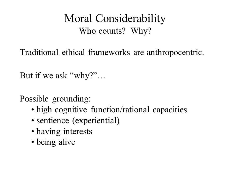 Moral Considerability Who counts. Why. Traditional ethical frameworks are anthropocentric.
