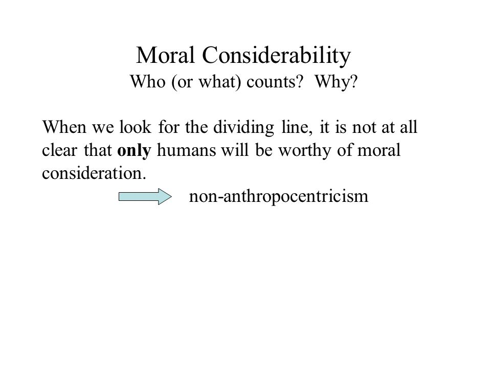 Moral Considerability Who (or what) counts. Why.