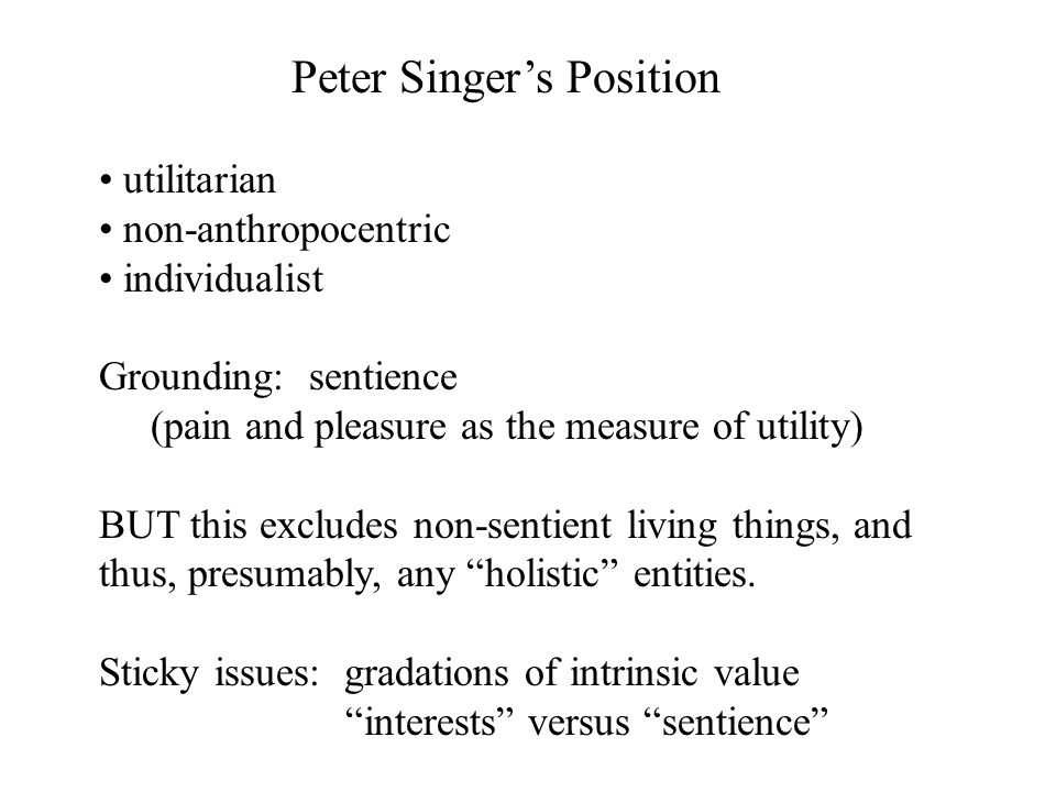Peter Singer's Position utilitarian non-anthropocentric individualist Grounding: sentience (pain and pleasure as the measure of utility) BUT this excludes non-sentient living things, and thus, presumably, any holistic entities.