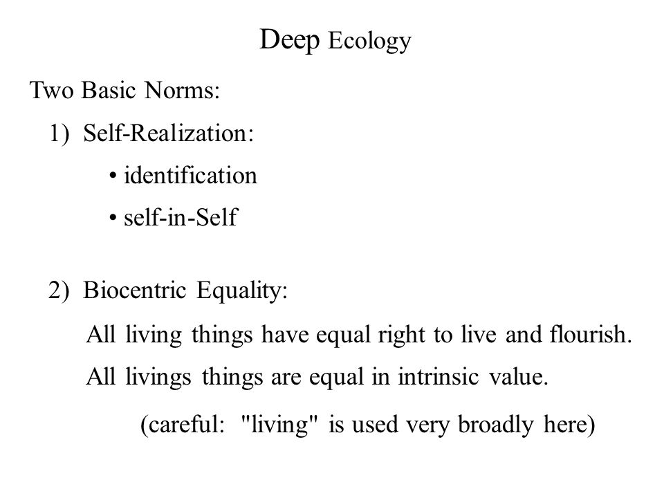 Deep Ecology Two Basic Norms: 1) Self-Realization: identification self-in-Self 2) Biocentric Equality: All living things have equal right to live and flourish.