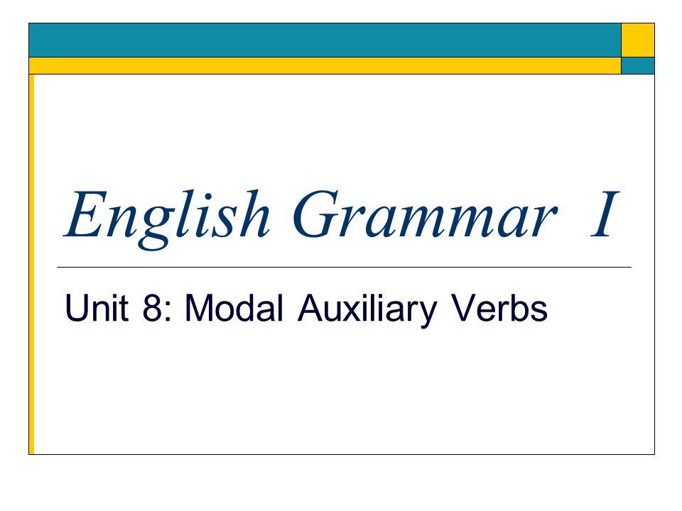 English Grammar I Unit 8: Modal Auxiliary Verbs