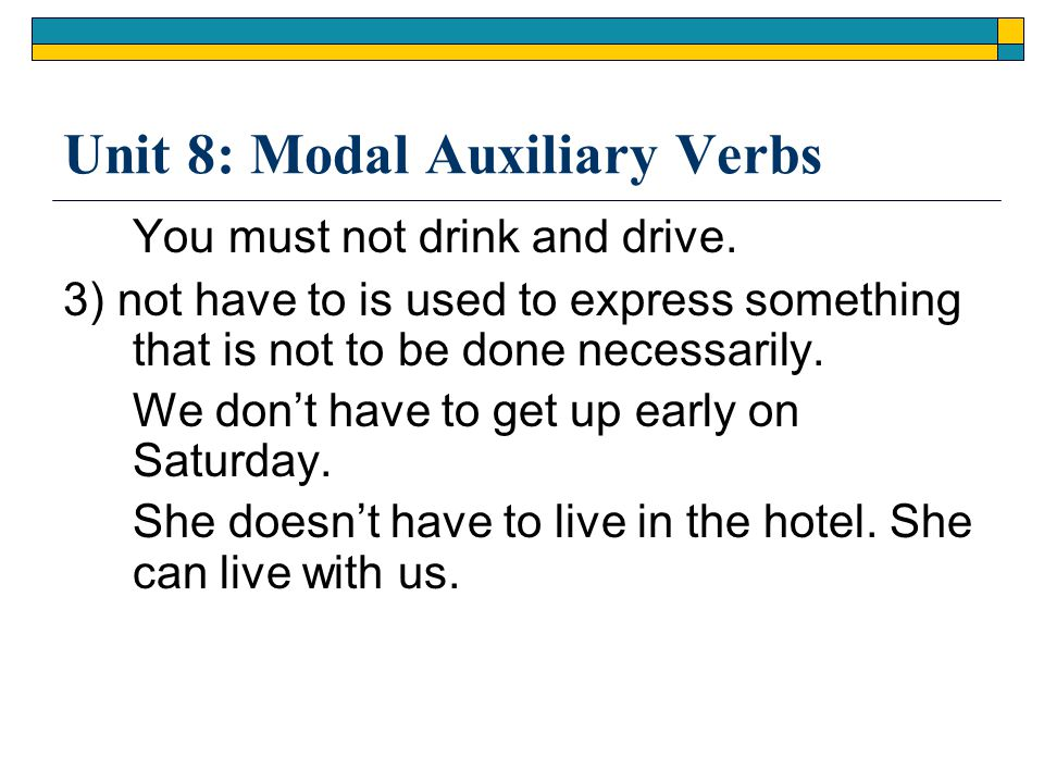 Unit 8: Modal Auxiliary Verbs You must not drink and drive. 3) not have to is used to express something that is not to be done necessarily. We don't h
