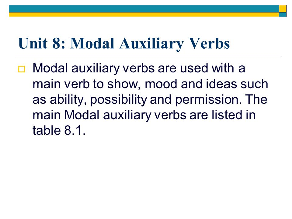  Modal auxiliary verbs are used with a main verb to show, mood and ideas such as ability, possibility and permission. The main Modal auxiliary verbs