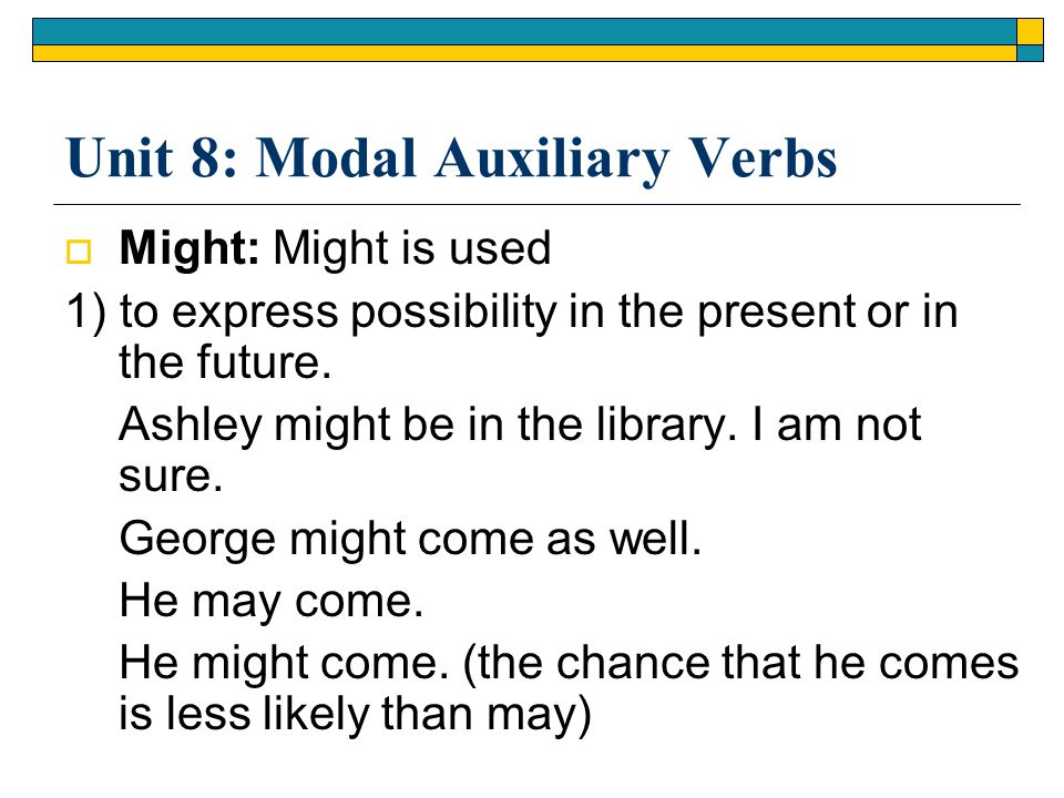 Unit 8: Modal Auxiliary Verbs  Might: Might is used 1) to express possibility in the present or in the future. Ashley might be in the library. I am n