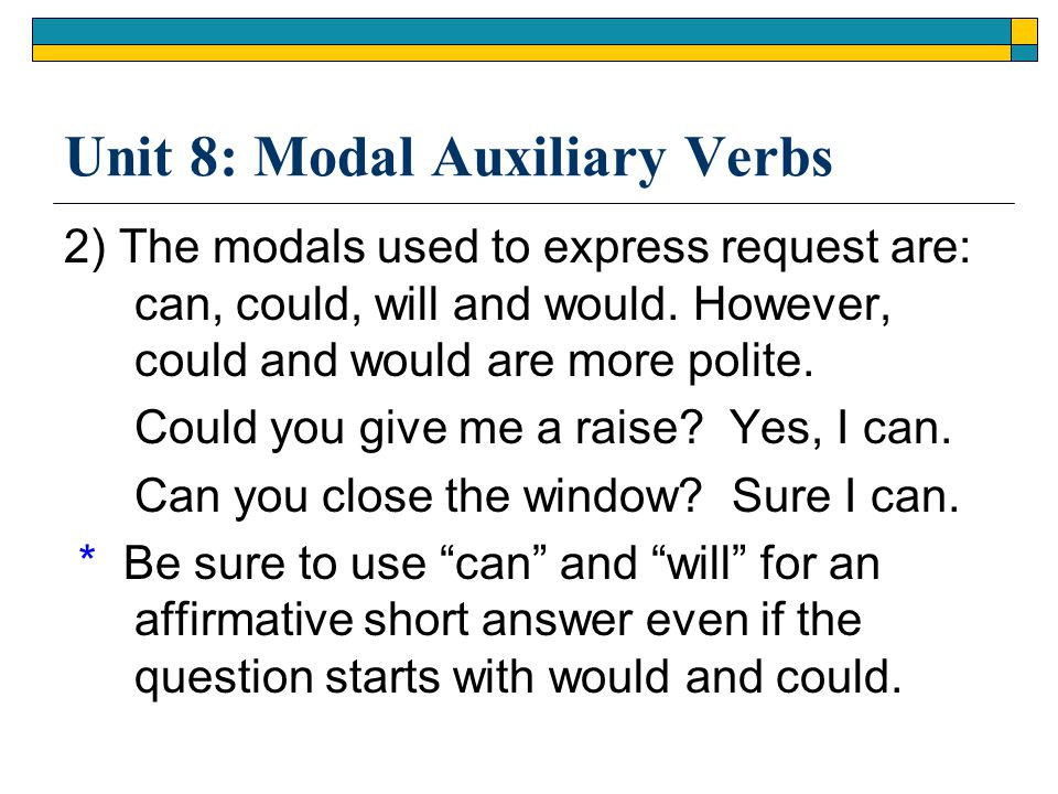 Unit 8: Modal Auxiliary Verbs 2) The modals used to express request are: can, could, will and would. However, could and would are more polite. Could y