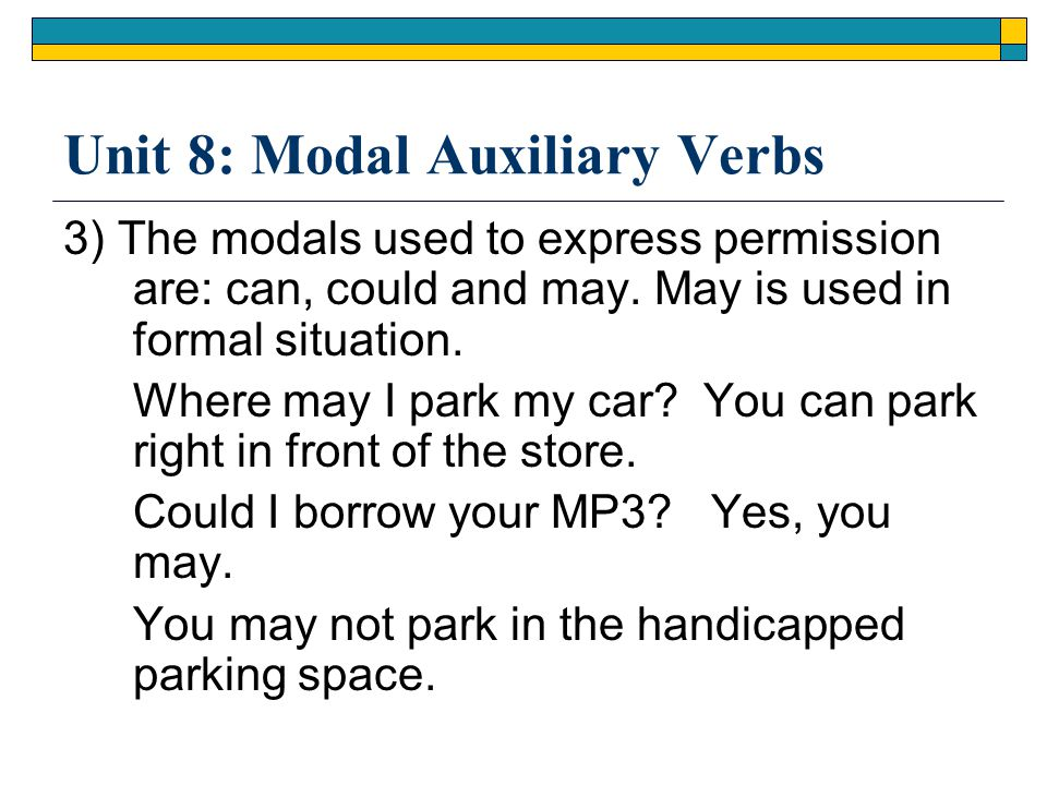 Unit 8: Modal Auxiliary Verbs 3) The modals used to express permission are: can, could and may. May is used in formal situation. Where may I park my c