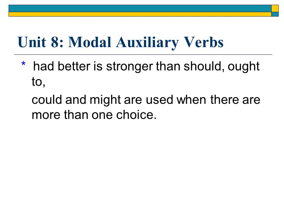 Unit 8: Modal Auxiliary Verbs * had better is stronger than should, ought to, could and might are used when there are more than one choice.