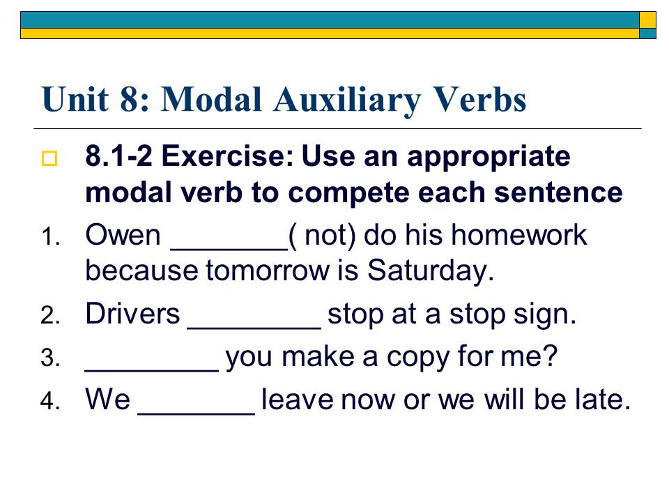Unit 8: Modal Auxiliary Verbs  8.1-2 Exercise: Use an appropriate modal verb to compete each sentence 1. Owen _______( not) do his homework because t