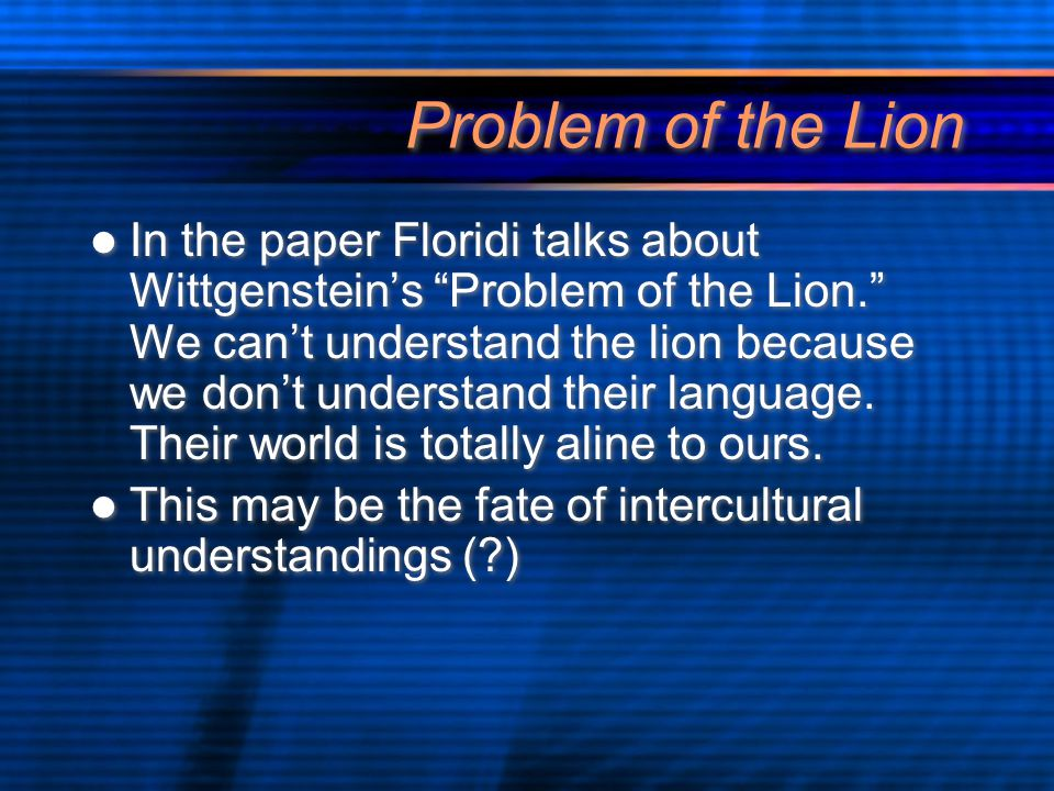 Problem of the Lion In the paper Floridi talks about Wittgenstein's Problem of the Lion. We can't understand the lion because we don't understand their language.