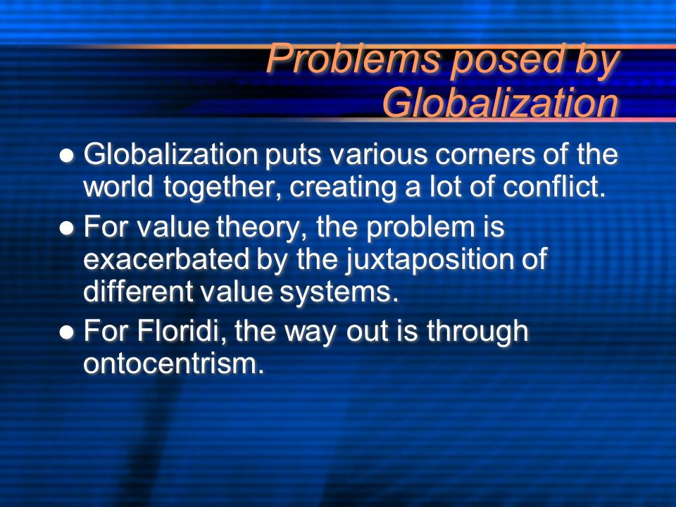 Problems posed by Globalization Globalization puts various corners of the world together, creating a lot of conflict.