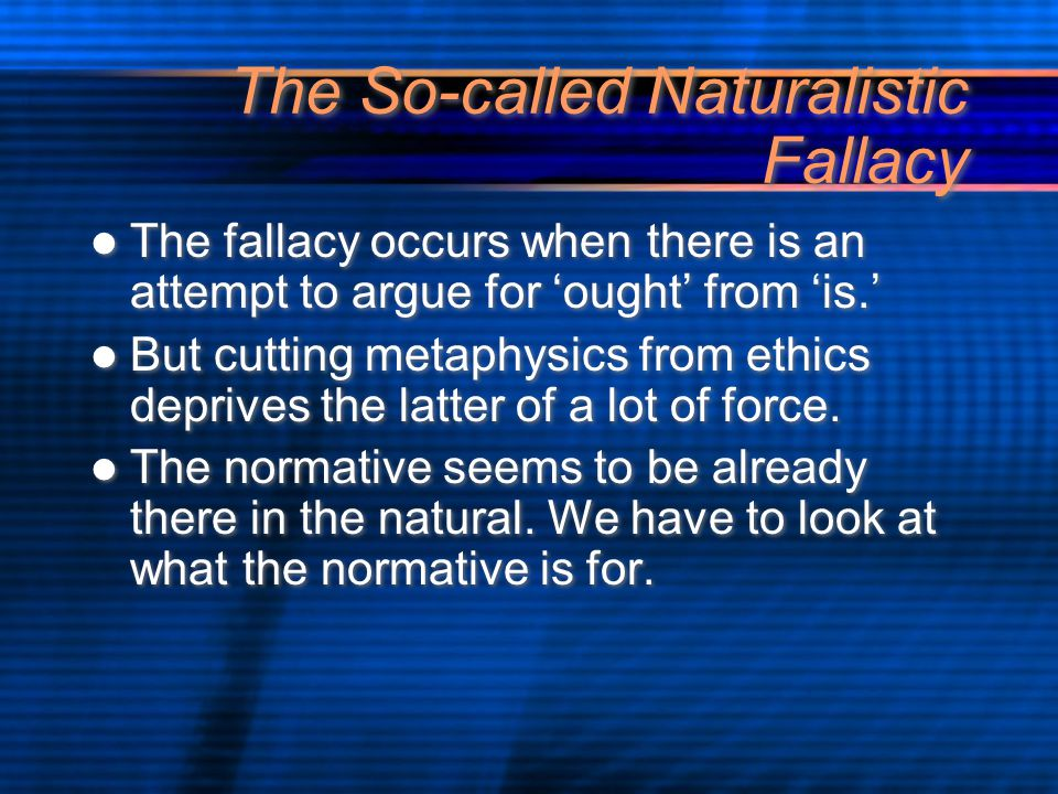 The So-called Naturalistic Fallacy The fallacy occurs when there is an attempt to argue for 'ought' from 'is.' But cutting metaphysics from ethics deprives the latter of a lot of force.