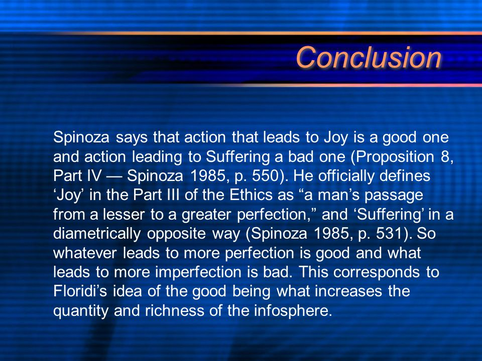 Conclusion Spinoza says that action that leads to Joy is a good one and action leading to Suffering a bad one (Proposition 8, Part IV — Spinoza 1985, p.