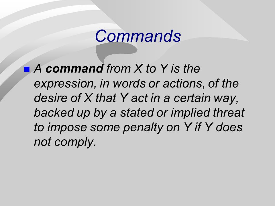 Commands A command from X to Y is the expression, in words or actions, of the desire of X that Y act in a certain way, backed up by a stated or implie