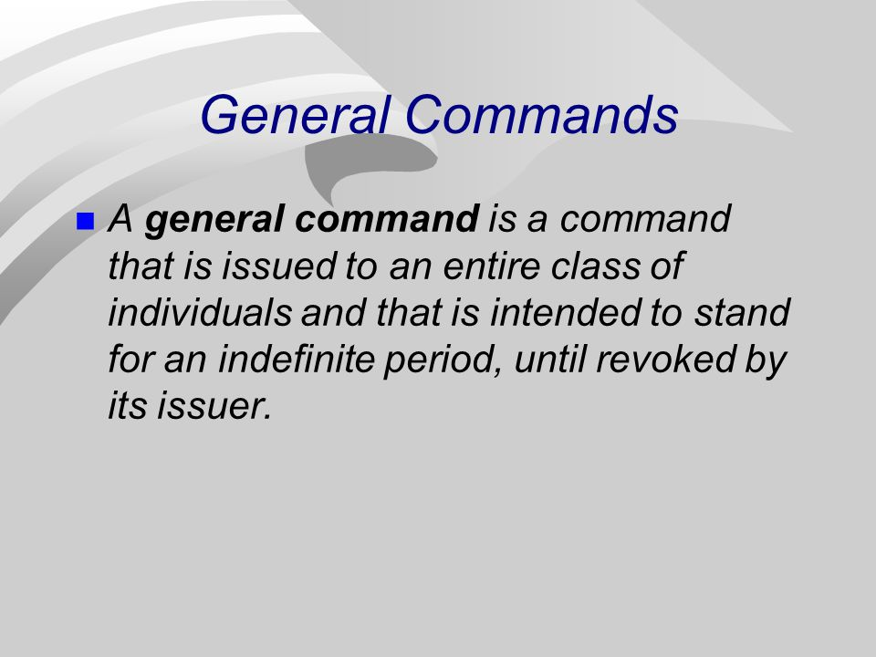 General Commands A general command is a command that is issued to an entire class of individuals and that is intended to stand for an indefinite perio