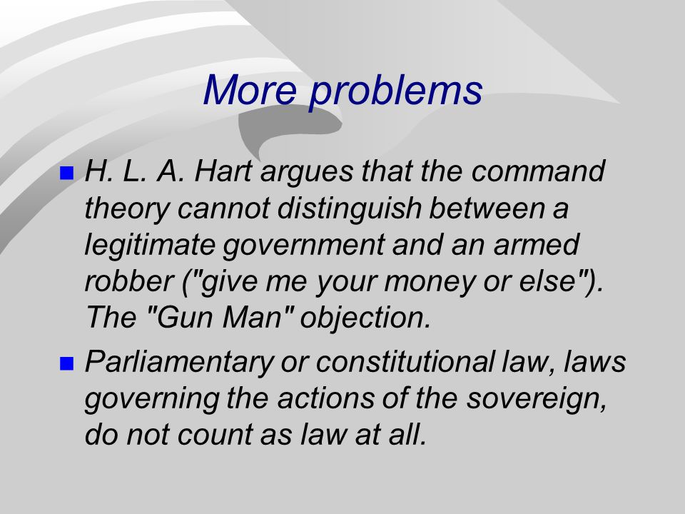 More problems H. L. A. Hart argues that the command theory cannot distinguish between a legitimate government and an armed robber (