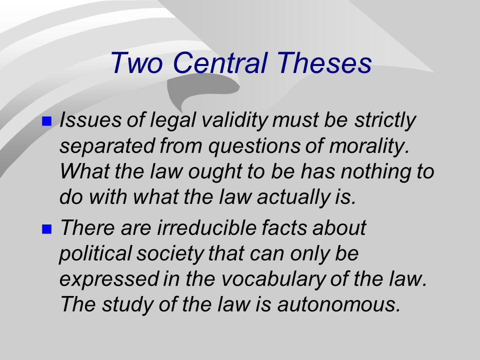Two Central Theses Issues of legal validity must be strictly separated from questions of morality. What the law ought to be has nothing to do with wha