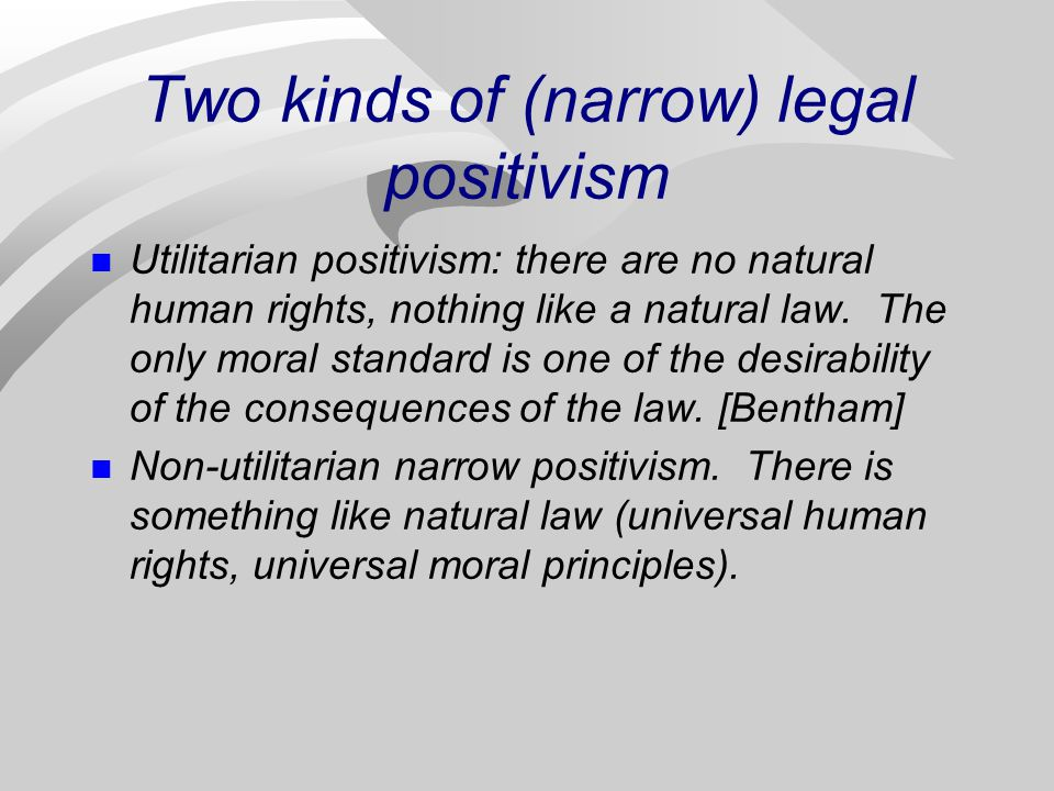 Two kinds of (narrow) legal positivism Utilitarian positivism: there are no natural human rights, nothing like a natural law. The only moral standard