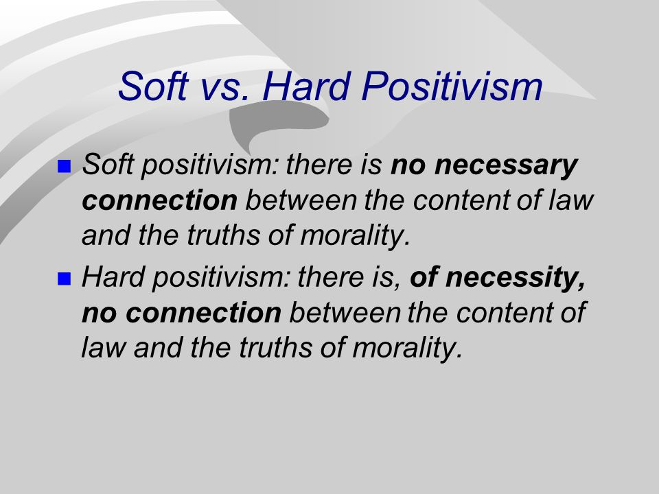 Soft vs. Hard Positivism Soft positivism: there is no necessary connection between the content of law and the truths of morality. Hard positivism: the