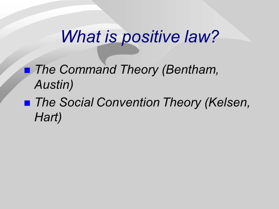 What is positive law? The Command Theory (Bentham, Austin) The Social Convention Theory (Kelsen, Hart)