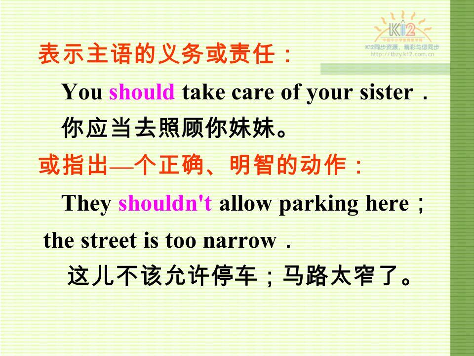 表示主语的义务或责任: You should take care of your sister . 你应当去照顾你妹妹。 或指出 — 个正确、明智的动作: They shouldn t allow parking here ; the street is too narrow . 这儿不该允许停车;马路太窄了。