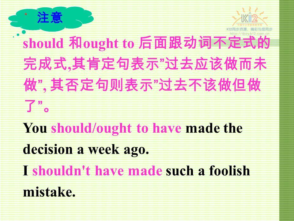 should 和 ought to 后面跟动词不定式的 完成式, 其肯定句表示 过去应该做而未 做 , 其否定句则表示 过去不该做但做 了 。 You should/ought to have made the decision a week ago.