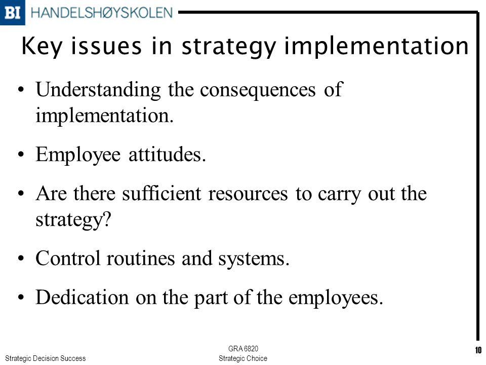 Strategic Decision Success GRA 6820 Strategic Choice 10 Key issues in strategy implementation Understanding the consequences of implementation.