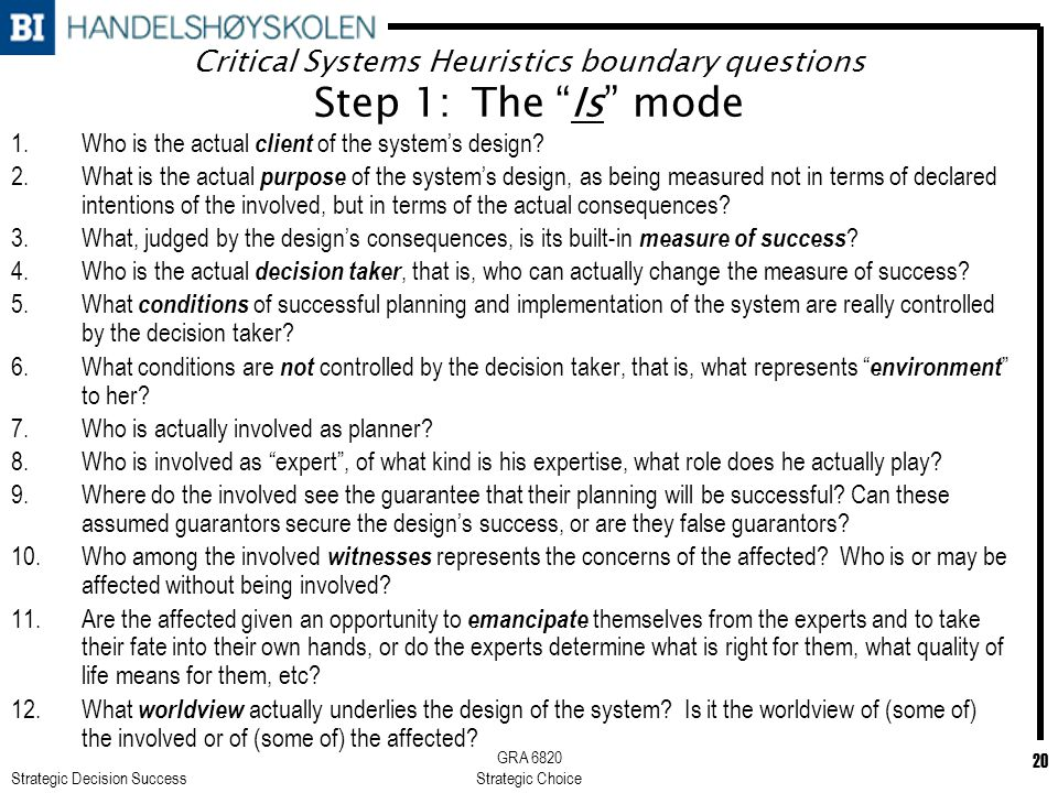 Strategic Decision Success GRA 6820 Strategic Choice 20 Critical Systems Heuristics boundary questions Step 1: The Is mode 1.Who is the actual client of the system's design.