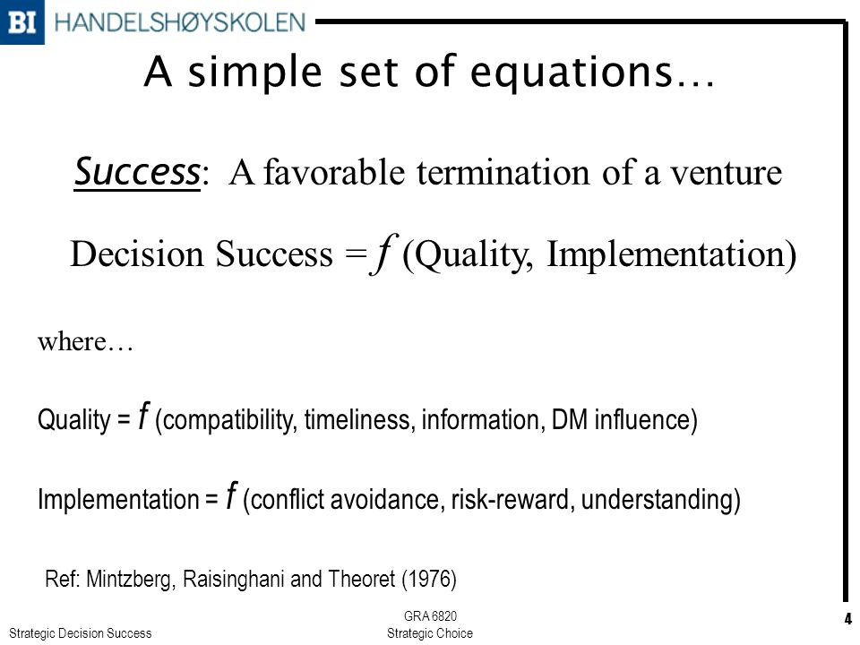 Strategic Decision Success GRA 6820 Strategic Choice 4 A simple set of equations… Decision Success = f (Quality, Implementation) where… Quality = f (compatibility, timeliness, information, DM influence) Implementation = f (conflict avoidance, risk-reward, understanding) Success : A favorable termination of a venture Ref: Mintzberg, Raisinghani and Theoret (1976)
