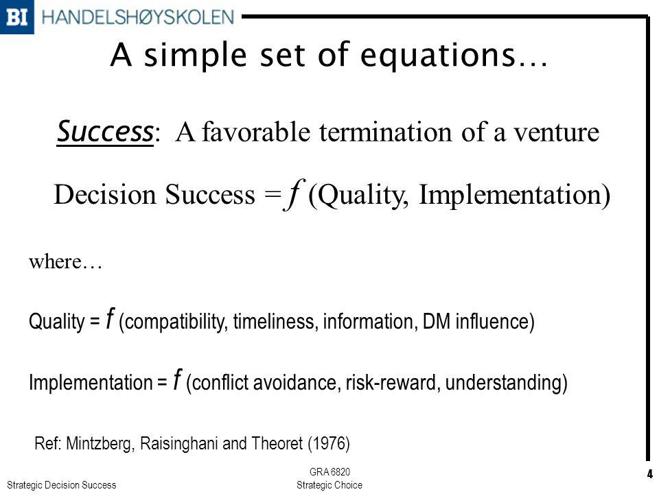 Strategic Decision Success GRA 6820 Strategic Choice 4 A simple set of equations… Decision Success = f (Quality, Implementation) where… Quality = f (c