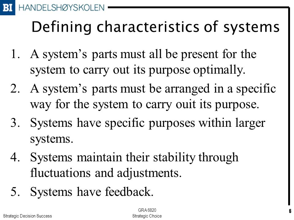 Strategic Decision Success GRA 6820 Strategic Choice 6 Defining characteristics of systems 1.A system's parts must all be present for the system to carry out its purpose optimally.