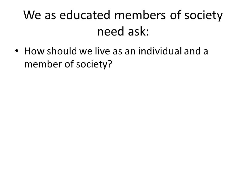 We as educated members of society need ask: How should we live as an individual and a member of society?