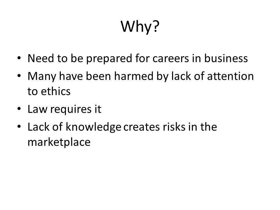 Why? Need to be prepared for careers in business Many have been harmed by lack of attention to ethics Law requires it Lack of knowledge creates risks