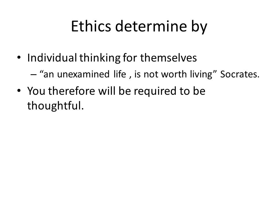 "Ethics determine by Individual thinking for themselves – ""an unexamined life, is not worth living"" Socrates. You therefore will be required to be thou"