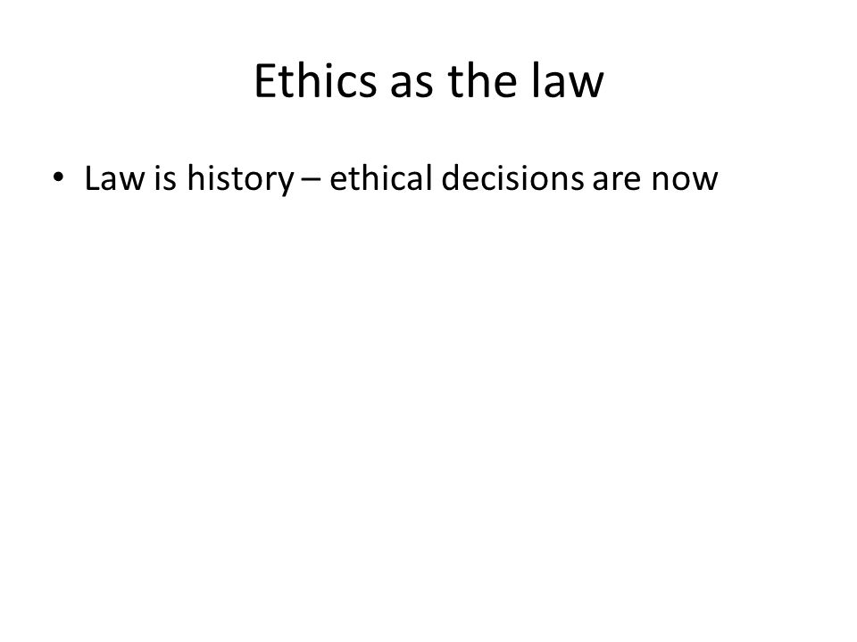 Ethics as the law Law is history – ethical decisions are now