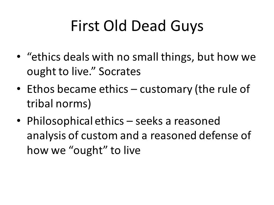"First Old Dead Guys ""ethics deals with no small things, but how we ought to live."" Socrates Ethos became ethics – customary (the rule of tribal norms)"