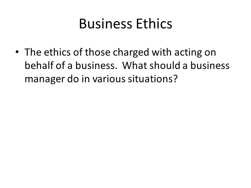 Business Ethics The ethics of those charged with acting on behalf of a business. What should a business manager do in various situations?