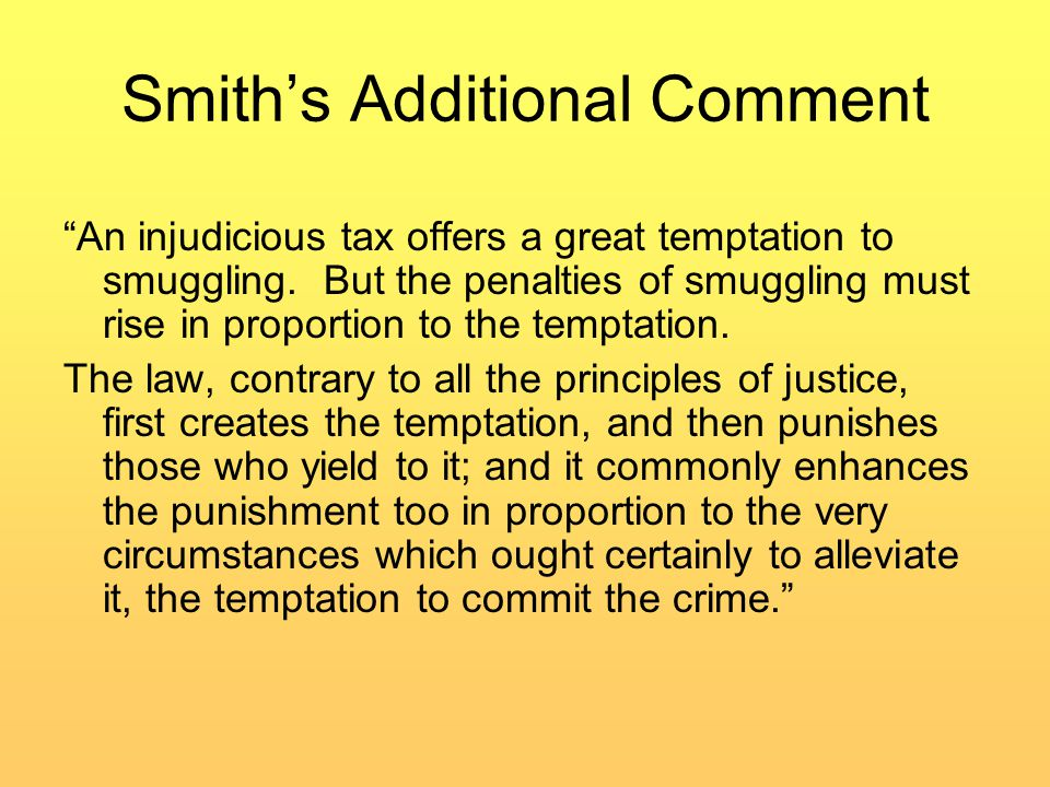 Smith's Additional Comment An injudicious tax offers a great temptation to smuggling.