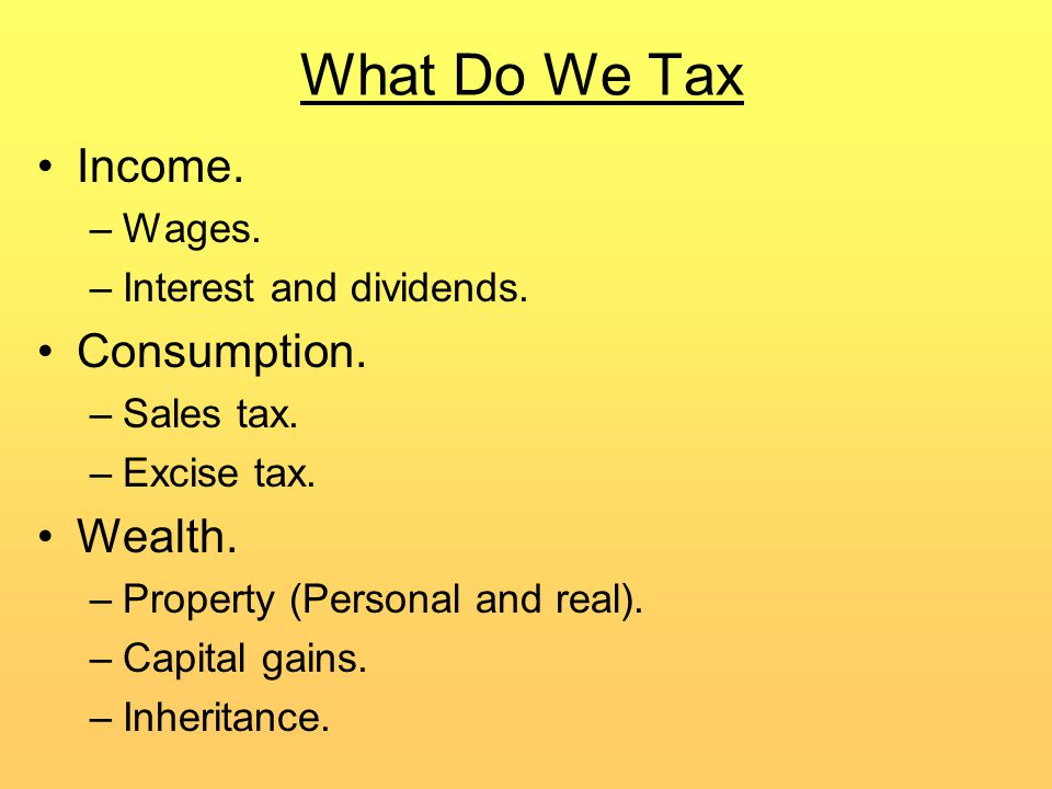 What Do We Tax Income. –Wages. –Interest and dividends.