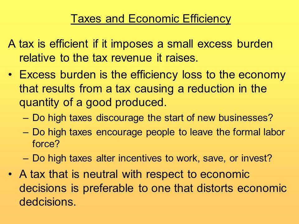 Taxes and Economic Efficiency A tax is efficient if it imposes a small excess burden relative to the tax revenue it raises.