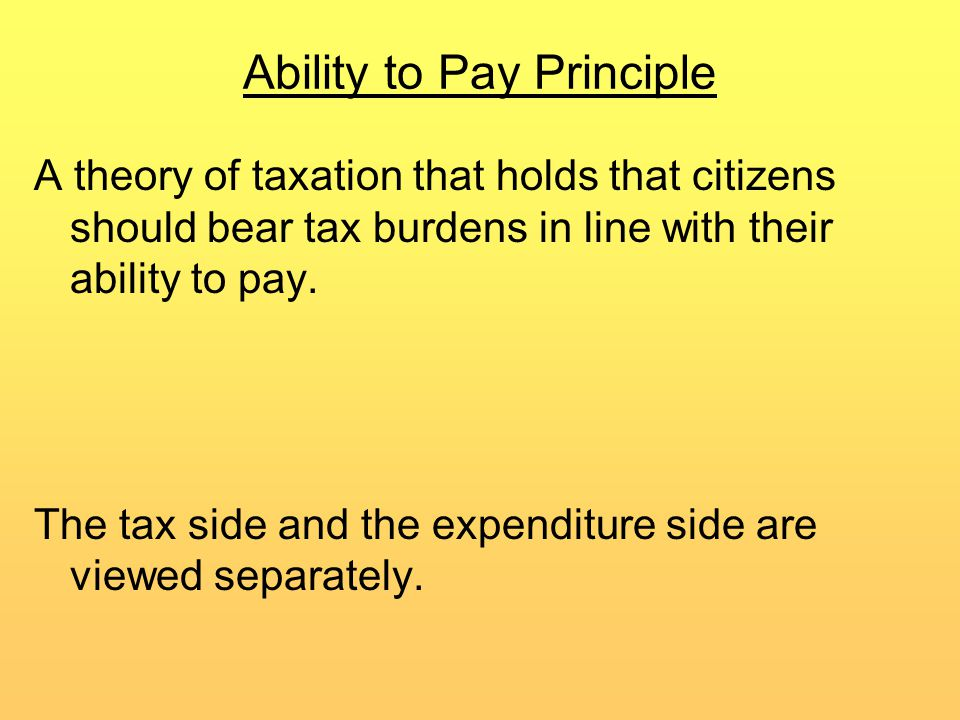 Ability to Pay Principle A theory of taxation that holds that citizens should bear tax burdens in line with their ability to pay.