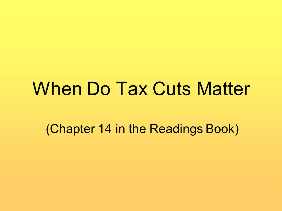 When Do Tax Cuts Matter (Chapter 14 in the Readings Book)