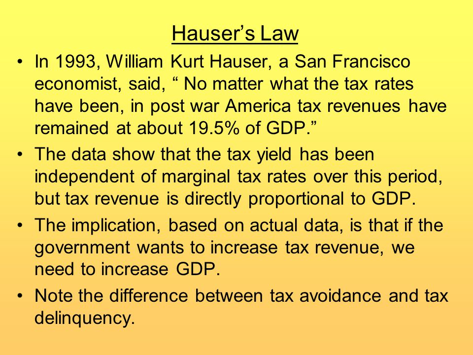 Hauser's Law In 1993, William Kurt Hauser, a San Francisco economist, said, No matter what the tax rates have been, in post war America tax revenues have remained at about 19.5% of GDP. The data show that the tax yield has been independent of marginal tax rates over this period, but tax revenue is directly proportional to GDP.