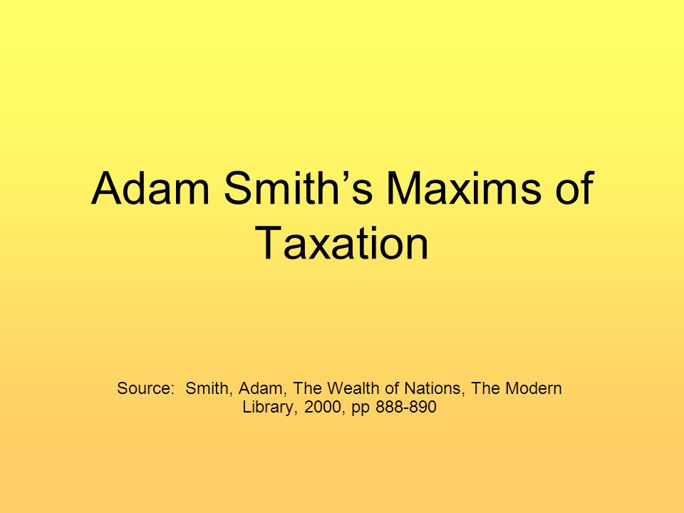 Adam Smith's Maxims of Taxation Source: Smith, Adam, The Wealth of Nations, The Modern Library, 2000, pp 888-890